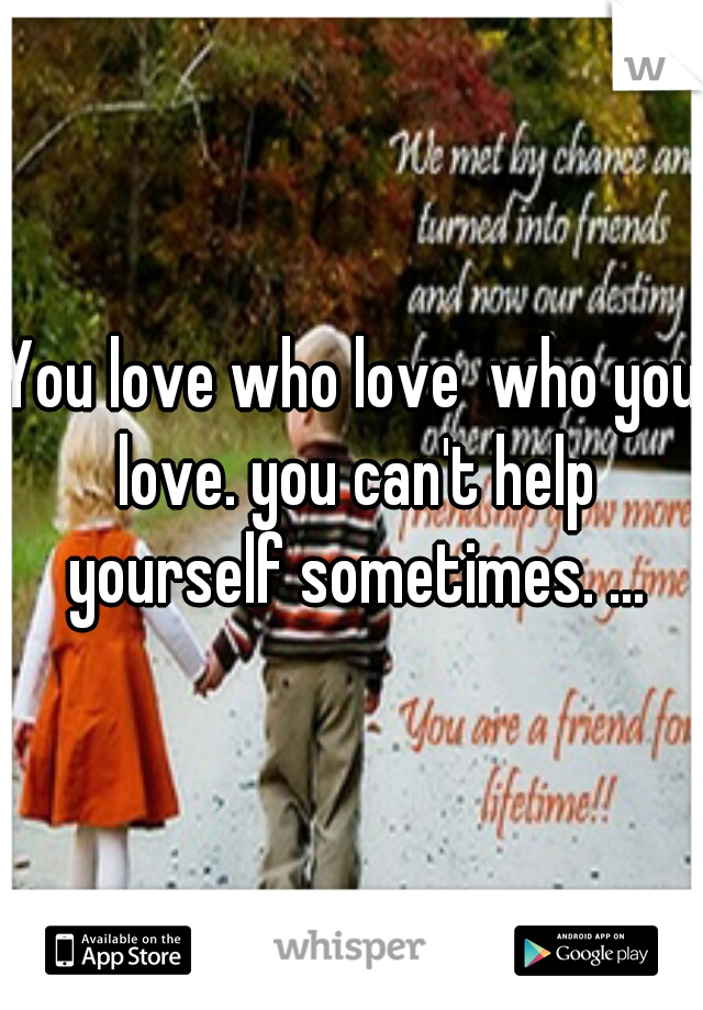 You love who love  who you love. you can't help yourself sometimes. ...