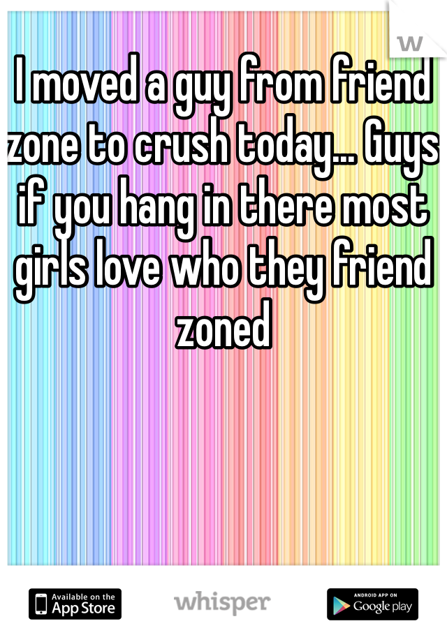I moved a guy from friend zone to crush today... Guys if you hang in there most girls love who they friend zoned