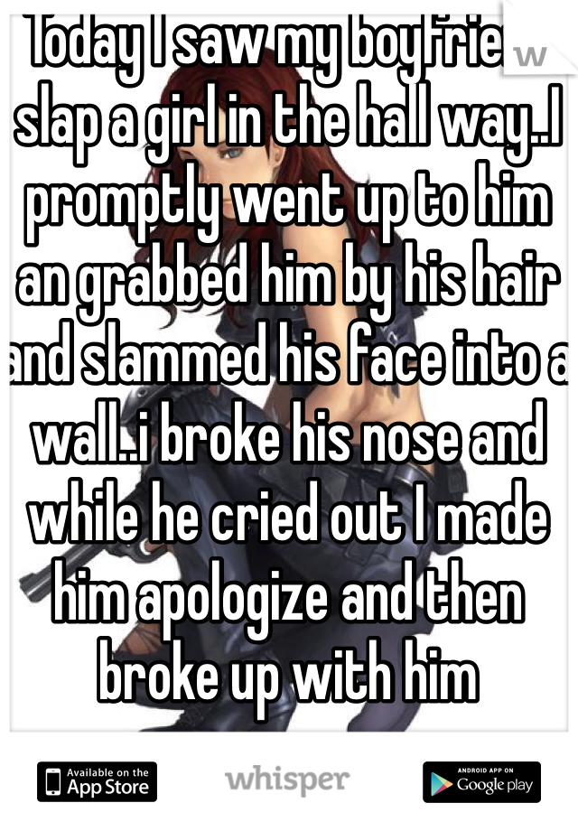 Today I saw my boyfriend slap a girl in the hall way..I promptly went up to him an grabbed him by his hair and slammed his face into a wall..i broke his nose and while he cried out I made him apologize and then broke up with him
