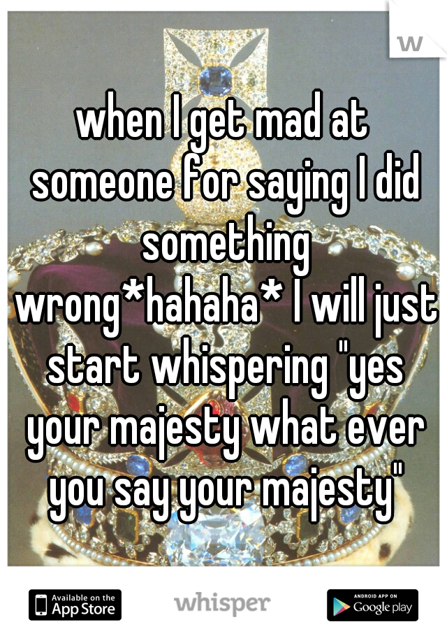 "when I get mad at someone for saying I did something wrong*hahaha* I will just start whispering ""yes your majesty what ever you say your majesty"""