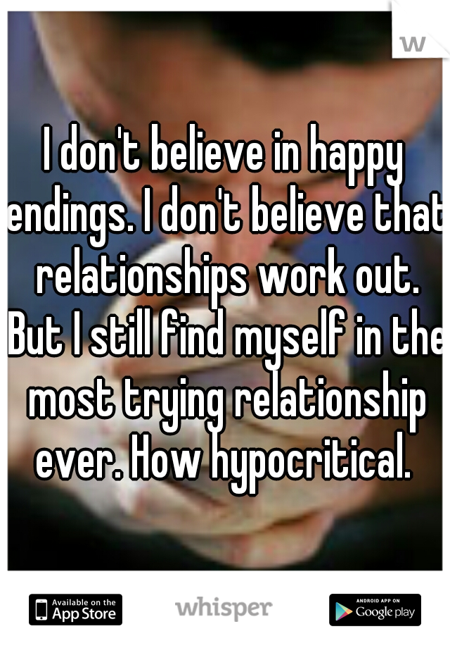 I don't believe in happy endings. I don't believe that relationships work out. But I still find myself in the most trying relationship ever. How hypocritical.