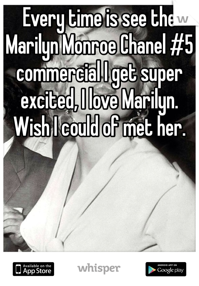 Every time is see the Marilyn Monroe Chanel #5 commercial I get super excited, I love Marilyn. Wish I could of met her.