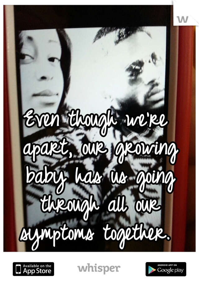 Even though we're apart, our growing baby has us going through all our symptoms together.