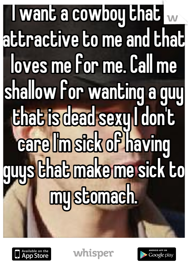 I want a cowboy that is attractive to me and that loves me for me. Call me shallow for wanting a guy that is dead sexy I don't care I'm sick of having guys that make me sick to my stomach.