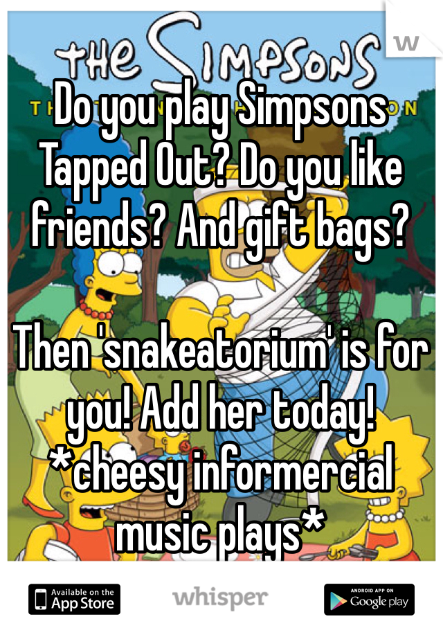 Do you play Simpsons Tapped Out? Do you like friends? And gift bags?  Then 'snakeatorium' is for you! Add her today! *cheesy informercial music plays*