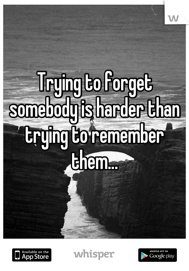 Trying to forget somebody is harder than trying to remember them...