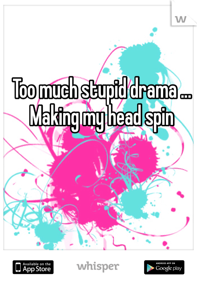 Too much stupid drama ... Making my head spin
