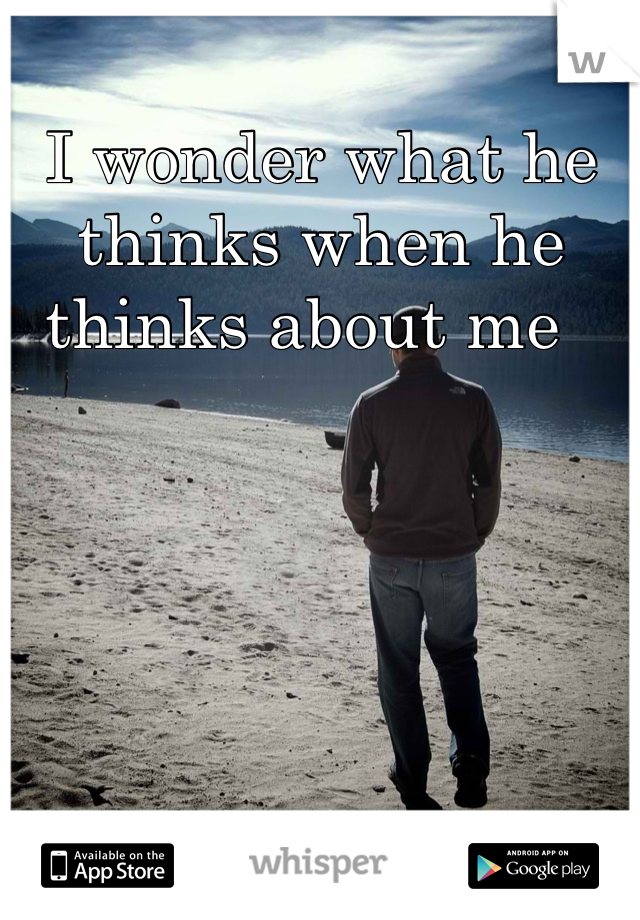 I wonder what he thinks when he thinks about me