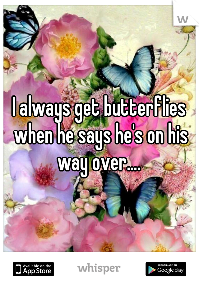 I always get butterflies when he says he's on his way over....