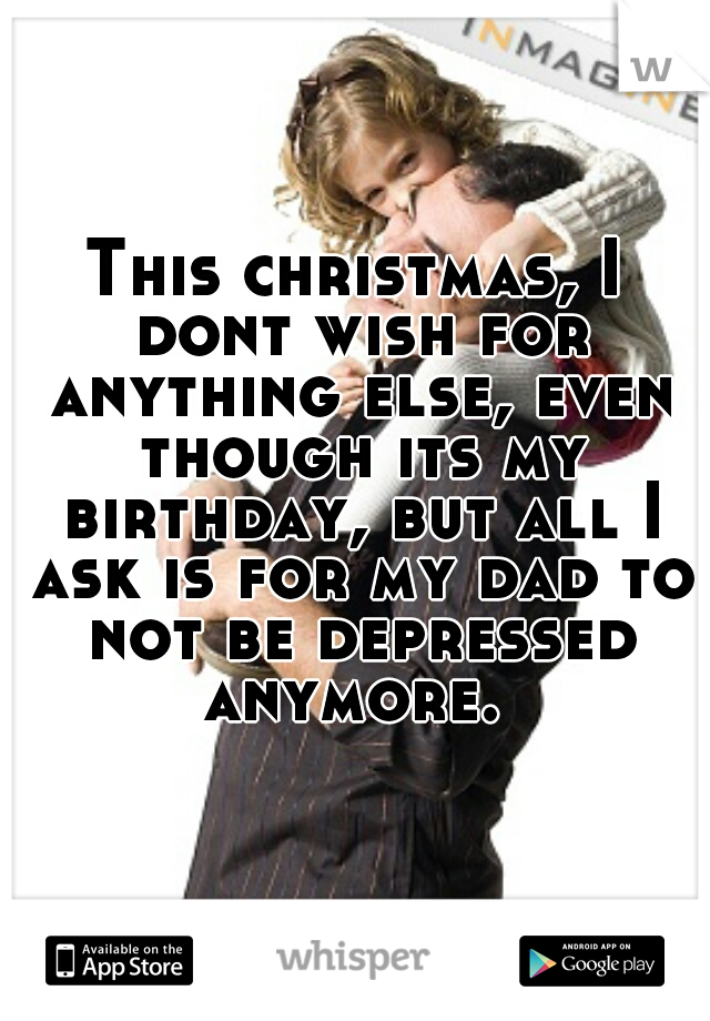 This christmas, I dont wish for anything else, even though its my birthday, but all I ask is for my dad to not be depressed anymore.