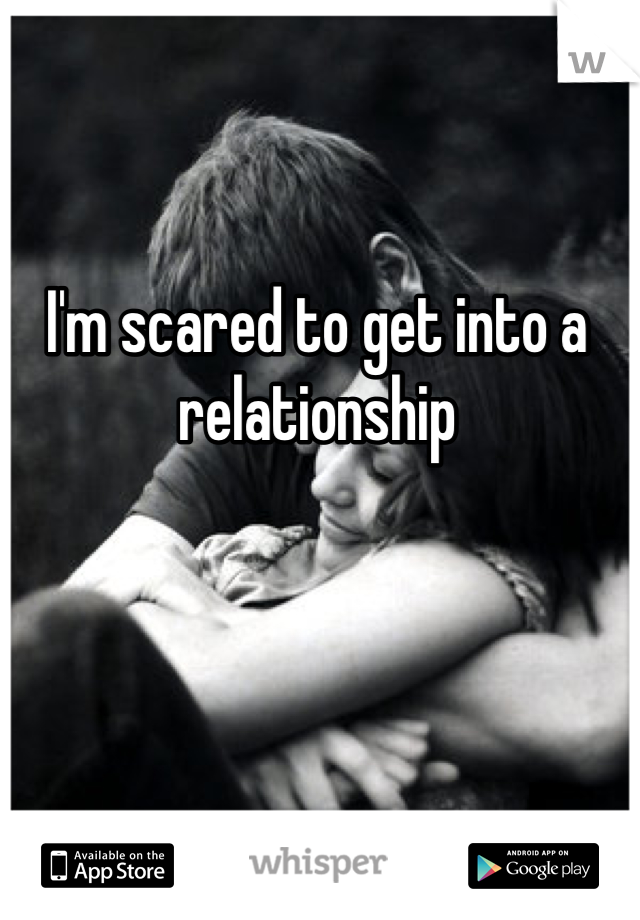 I'm scared to get into a relationship