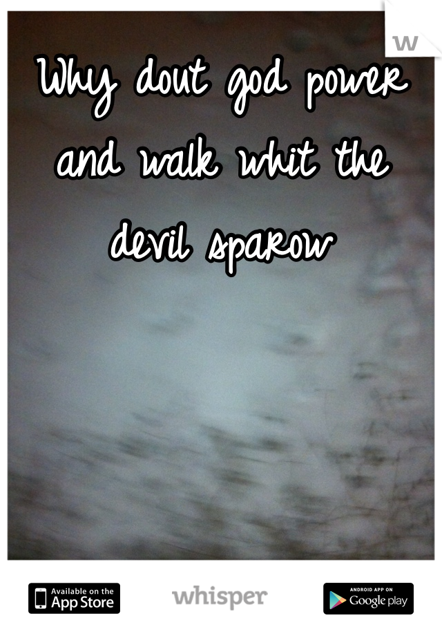 Why dout god power and walk whit the  devil sparow