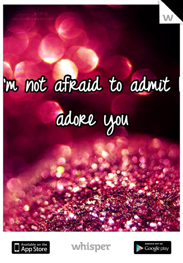 I'm not afraid to admit I adore you