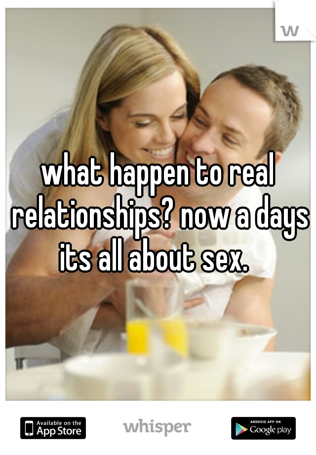 what happen to real relationships? now a days its all about sex.