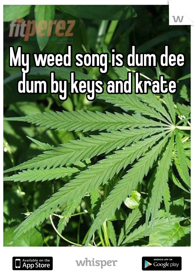 My weed song is dum dee dum by keys and krate