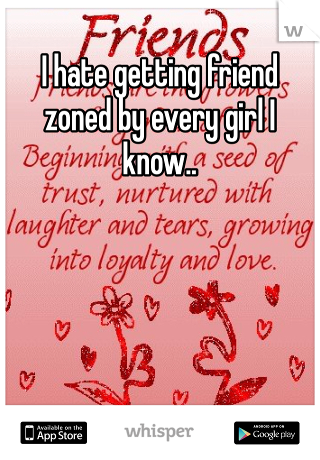I hate getting friend zoned by every girl I know..