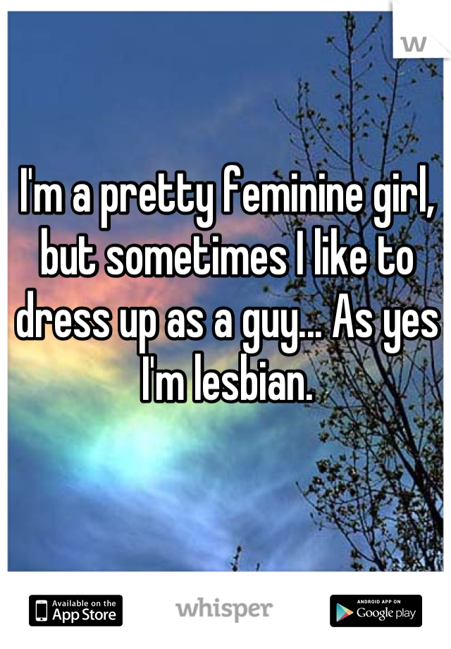 I'm a pretty feminine girl, but sometimes I like to dress up as a guy... As yes I'm lesbian.
