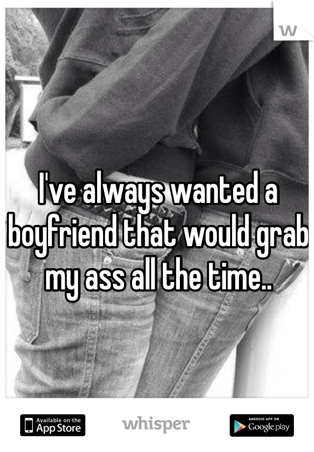 I've always wanted a boyfriend that would grab my ass all the time..