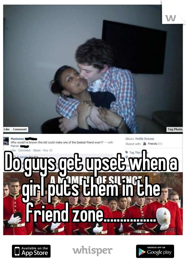 Do guys get upset when a girl puts them in the friend zone................