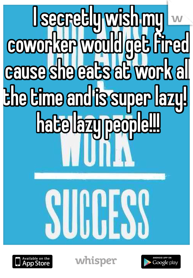 I secretly wish my coworker would get fired cause she eats at work all the time and is super lazy! I hate lazy people!!!