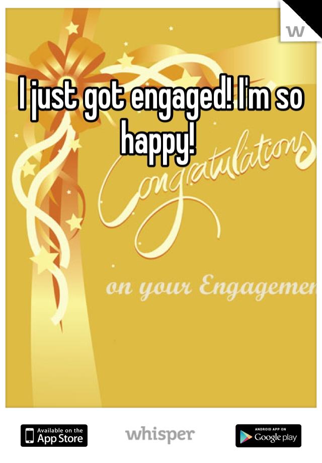 I just got engaged! I'm so happy!