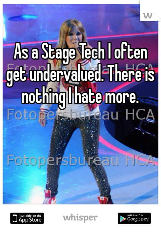 As a Stage Tech I often get undervalued. There is nothing I hate more.