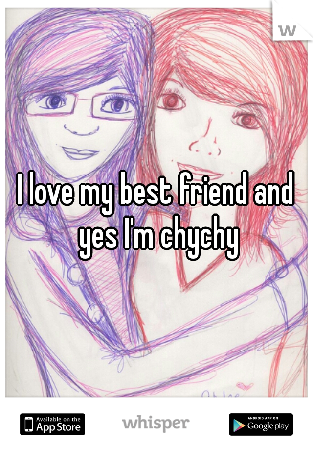 I love my best friend and yes I'm chychy