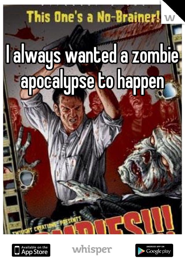 I always wanted a zombie apocalypse to happen