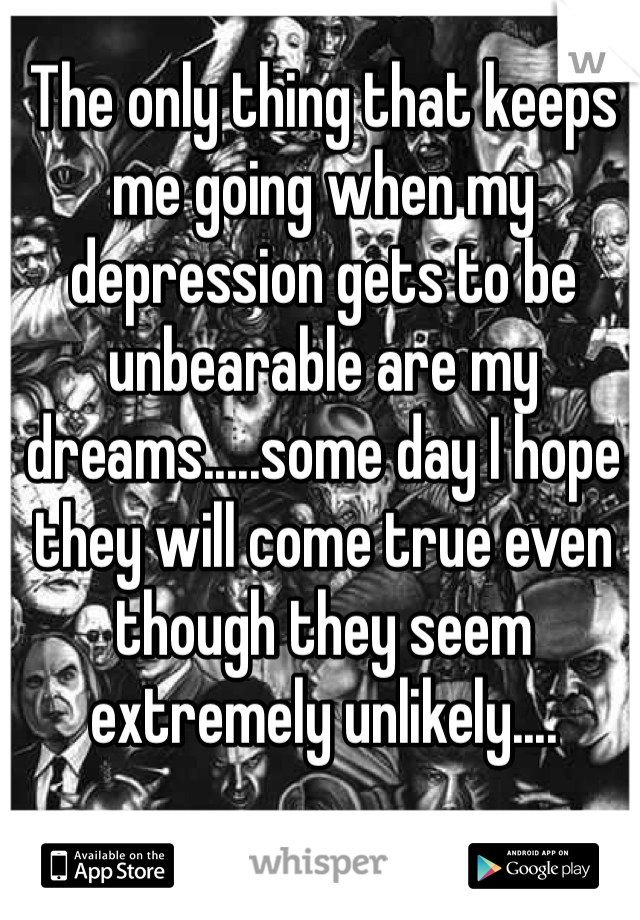 The only thing that keeps me going when my depression gets to be unbearable are my dreams.....some day I hope they will come true even though they seem extremely unlikely....