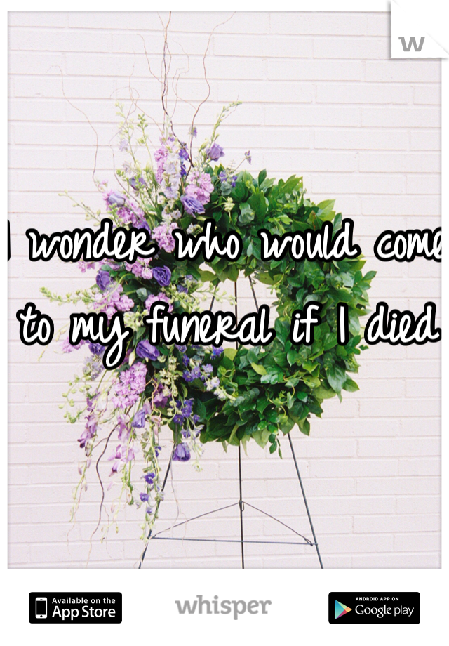 I wonder who would come to my funeral if I died