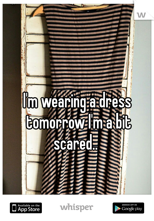 I'm wearing a dress tomorrow I'm a bit scared..