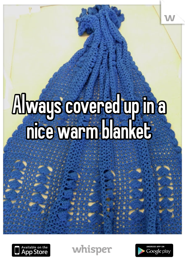Always covered up in a nice warm blanket