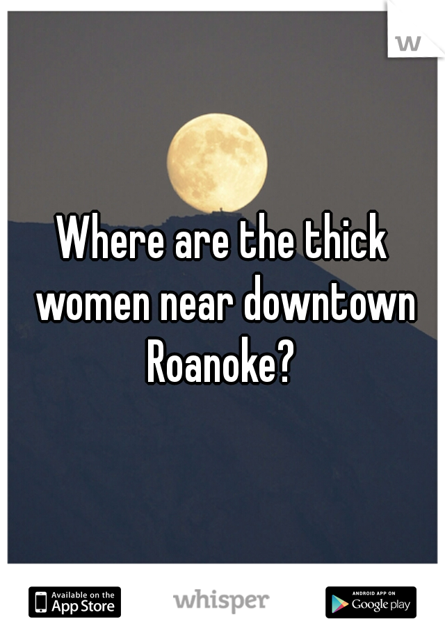 Where are the thick women near downtown Roanoke?