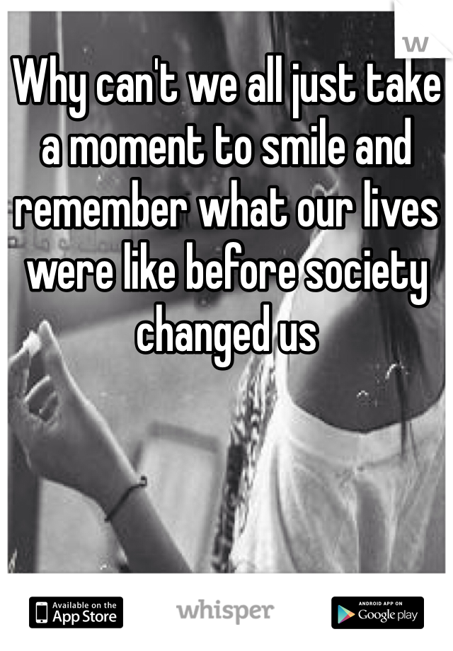 Why can't we all just take a moment to smile and remember what our lives were like before society changed us