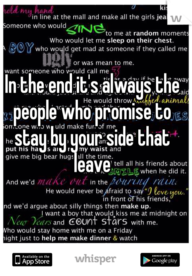 In the end it's always the people who promise to stay by your side that leave