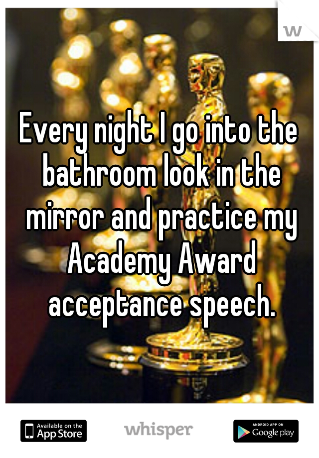 Every night I go into the bathroom look in the mirror and practice my Academy Award acceptance speech.