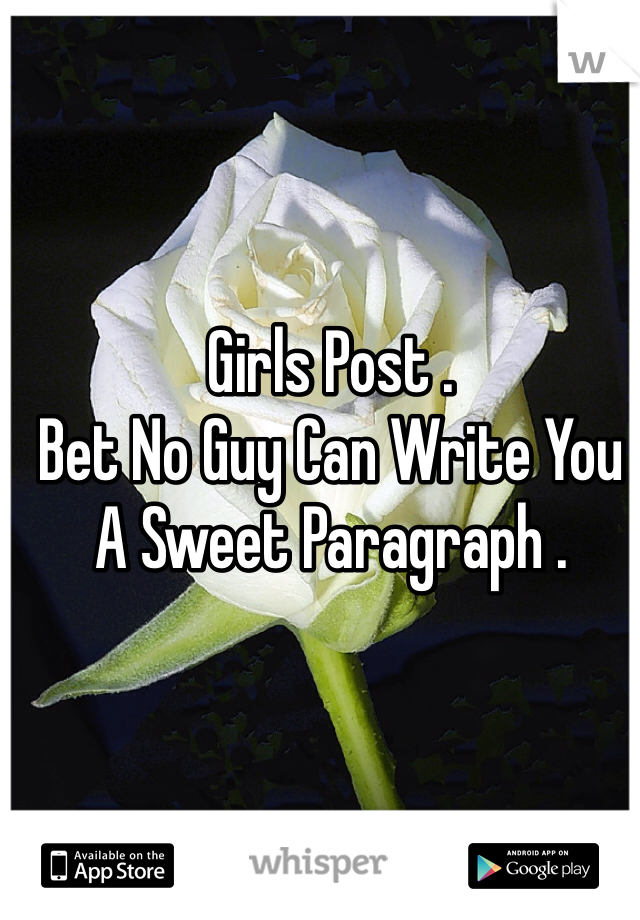 Girls Post .  Bet No Guy Can Write You A Sweet Paragraph .