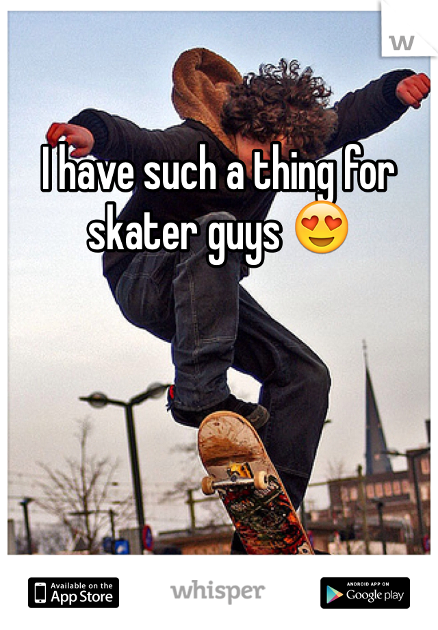 I have such a thing for skater guys 😍