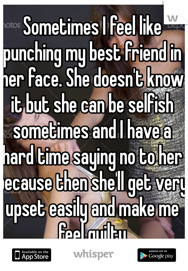 Sometimes I feel like punching my best friend in her face. She doesn't know it but she can be selfish sometimes and I have a hard time saying no to her because then she'll get very upset easily and make me feel guilty