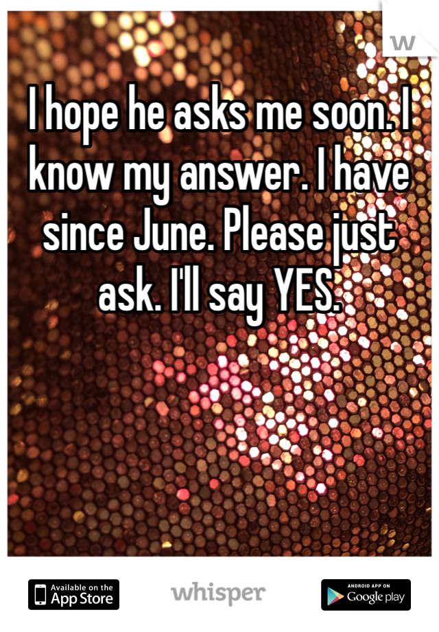 I hope he asks me soon. I know my answer. I have since June. Please just ask. I'll say YES.