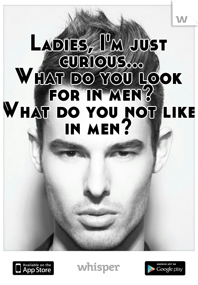 Ladies, I'm just curious... What do you look for in men? What do you not like in men?