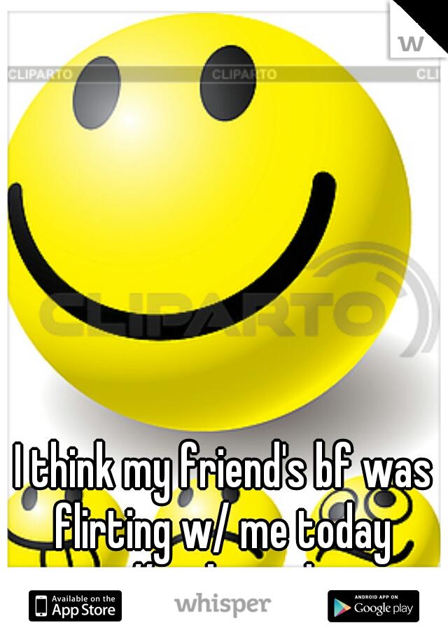 I think my friend's bf was flirting w/ me today  #awkward