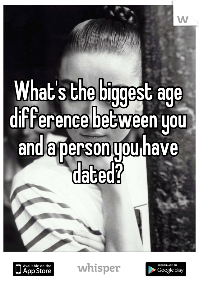 What's the biggest age difference between you and a person you have dated?
