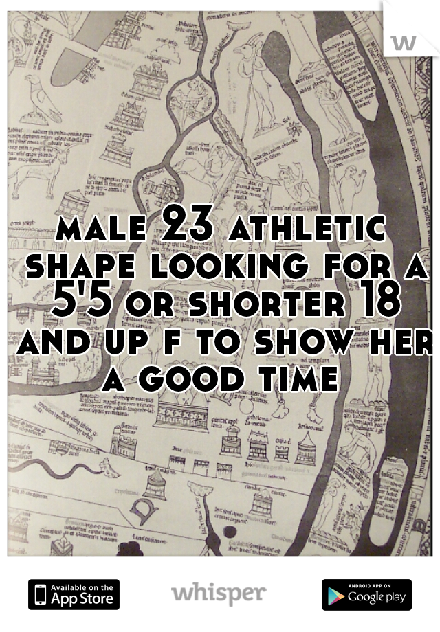 male 23 athletic shape looking for a 5'5 or shorter 18 and up f to show her a good time