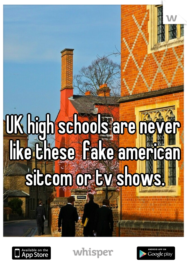 UK high schools are never like these  fake american sitcom or tv shows.