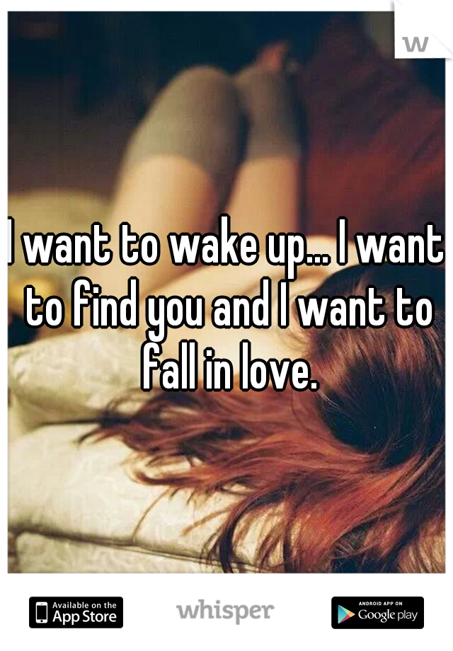 I want to wake up... I want to find you and I want to fall in love.