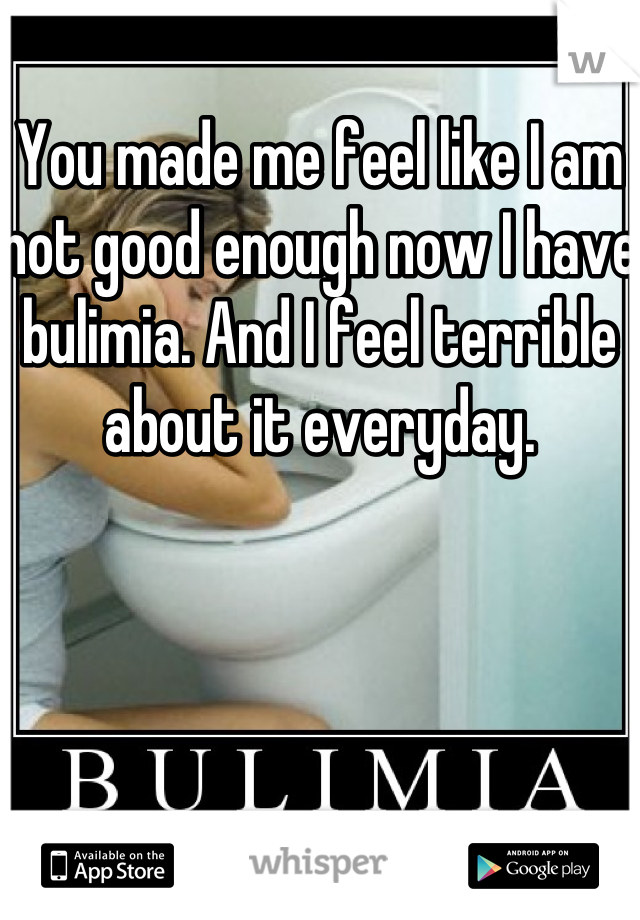 You made me feel like I am not good enough now I have bulimia. And I feel terrible about it everyday.