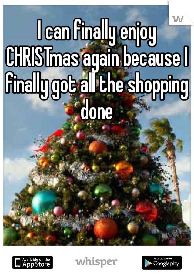 I can finally enjoy CHRISTmas again because I finally got all the shopping done
