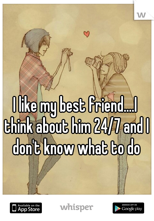 I like my best friend....I think about him 24/7 and I don't know what to do