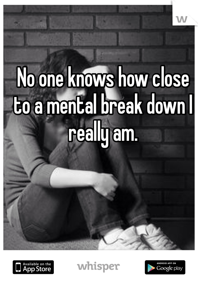 No one knows how close to a mental break down I really am.
